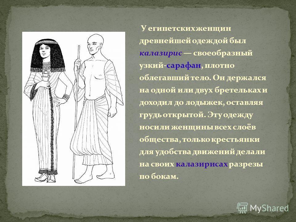У египетских женщин древнейшей одеждой был калазирис своеобразный узкий-сарафан, плотно облегавший тело. Он держался на одной или двух бретельках и доходил до лодыжек, оставляя грудь открытой. Эту одежду носили женщины всех слоёв общества, только кре