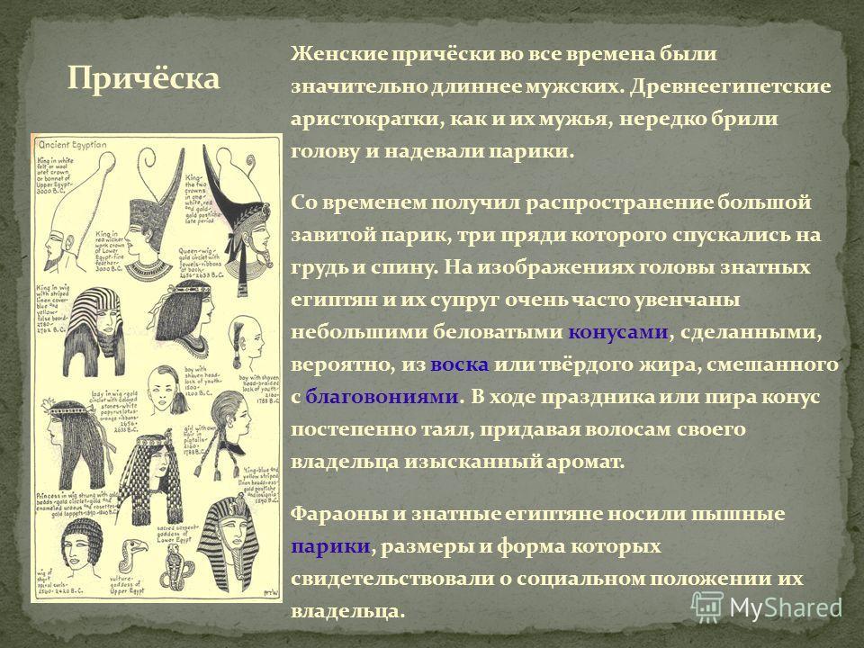 Женские причёски во все времена были значительно длиннее мужских. Древнеегипетские аристократки, как и их мужья, нередко брили голову и надевали парики. Со временем получил распространение большой завитой парик, три пряди которого спускались на грудь
