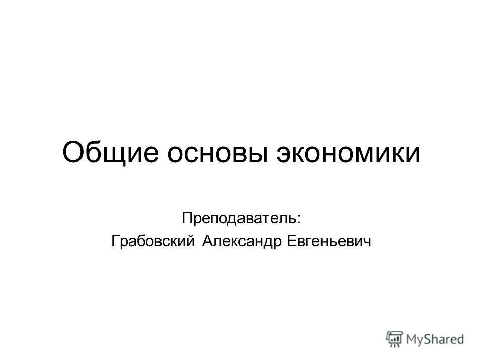 Общие основы экономики Преподаватель: Грабовский Александр Евгеньевич