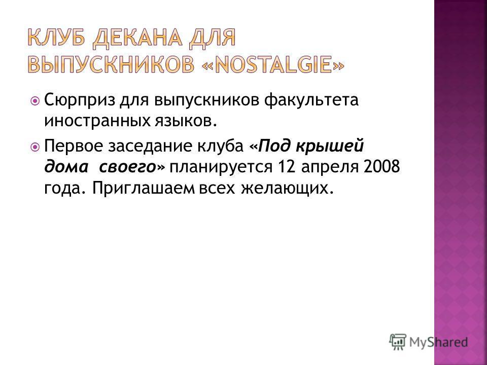 Сюрприз для выпускников факультета иностранных языков. Первое заседание клуба «Под крышей дома своего» планируется 12 апреля 2008 года. Приглашаем всех желающих.
