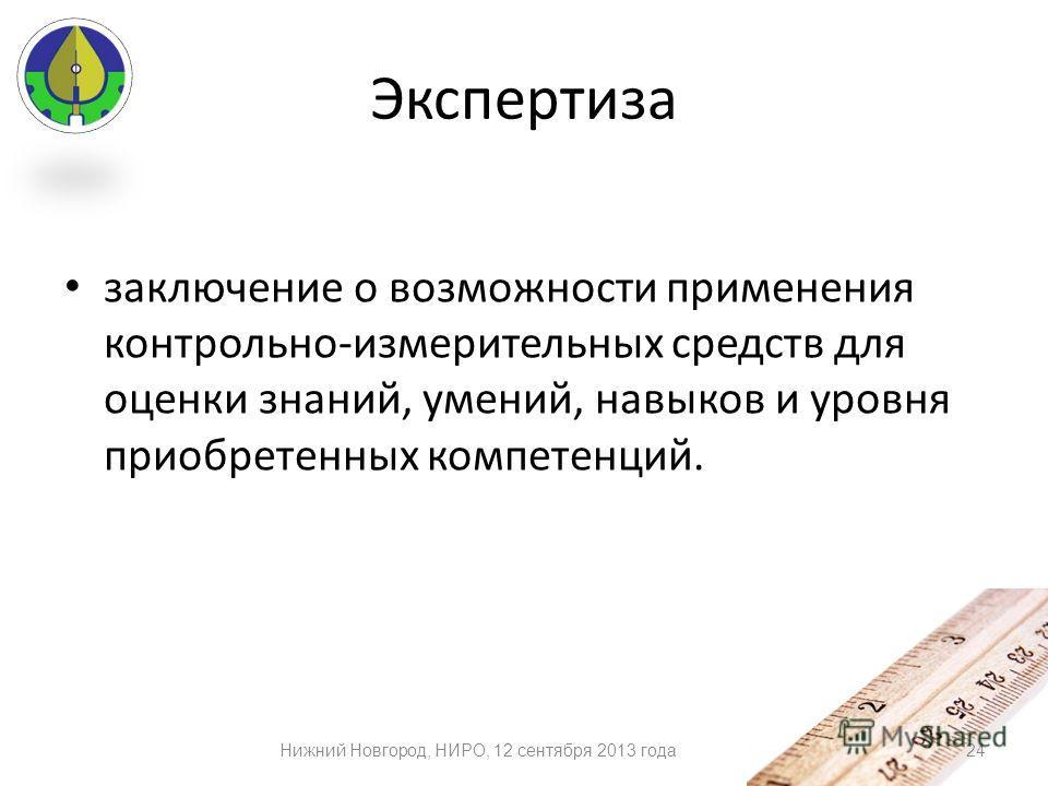 Экспертиза заключение о возможности применения контрольно-измерительных средств для оценки знаний, умений, навыков и уровня приобретенных компетенций. 24Нижний Новгород, НИРО, 12 сентября 2013 года