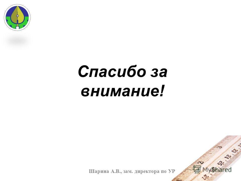 Спасибо за внимание! Шарина А.В., зам. директора по УР