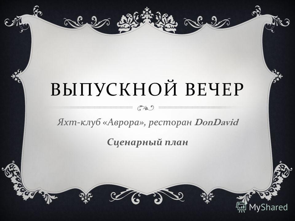 ВЫПУСКНОЙ ВЕЧЕР Яхт - клуб « Аврора », ресторан DonDavid Сценарный план