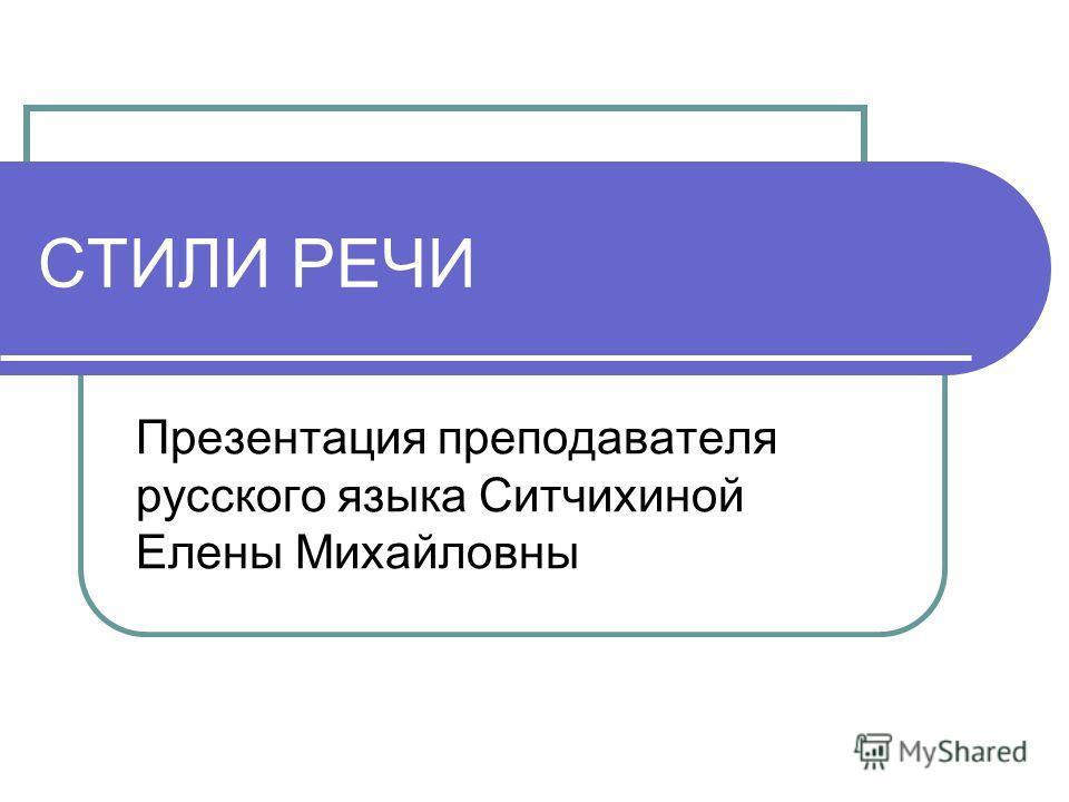 СТИЛИ РЕЧИ Презентация преподавателя русского языка Ситчихиной Елены Михайловны