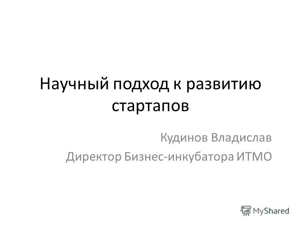 Научный подход к развитию стартапов Кудинов Владислав Директор Бизнес-инкубатора ИТМО