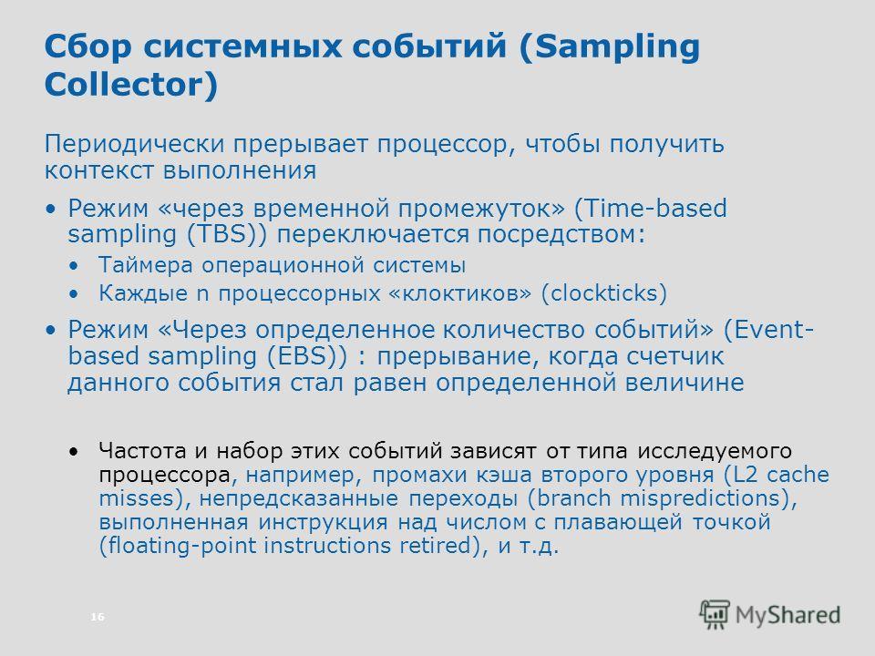 16 Сбор системных событий (Sampling Collector) Периодически прерывает процессор, чтобы получить контекст выполнения Режим «через временной промежуток» (Time-based sampling (TBS)) переключается посредством: Таймера операционной системы Каждые n процес