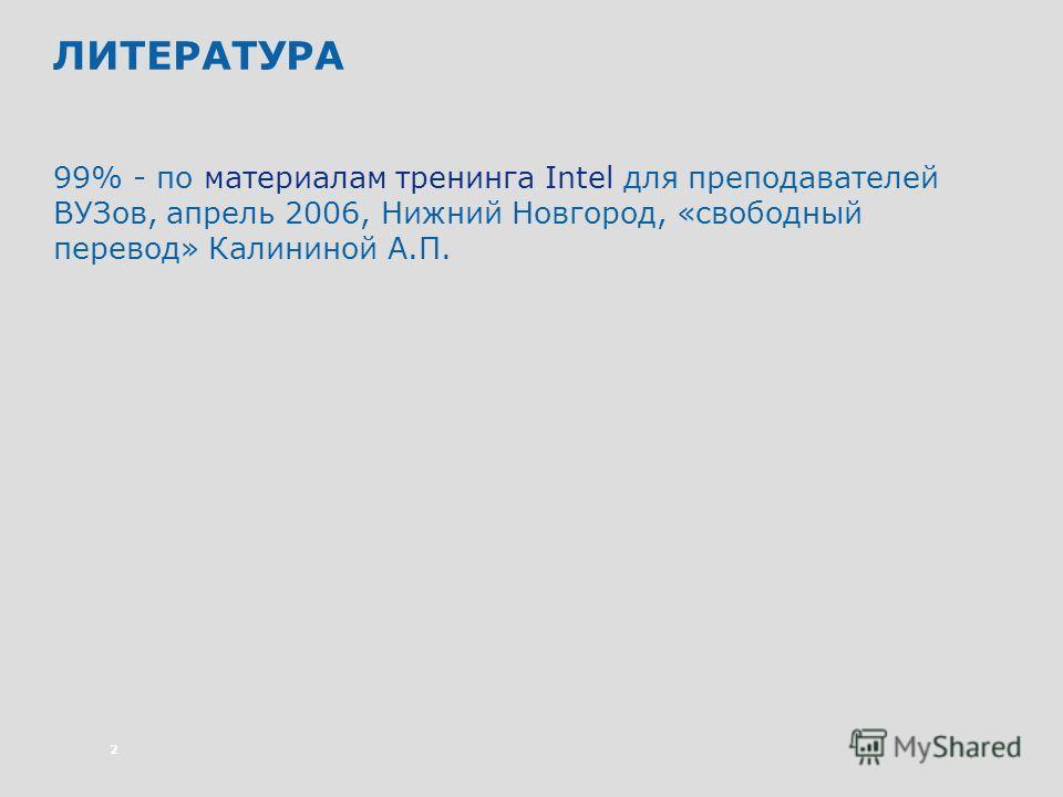 2 ЛИТЕРАТУРА 99% - по материалам тренинга Intel для преподавателей ВУЗов, апрель 2006, Нижний Новгород, «свободный перевод» Калининой А.П.