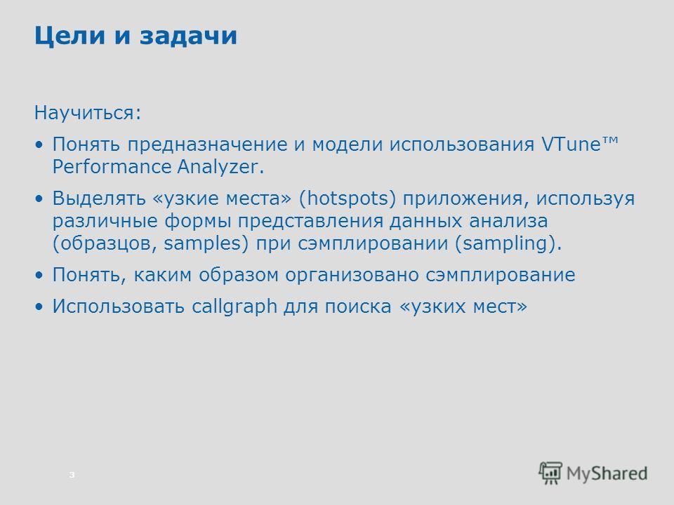 3 Цели и задачи Научиться: Понять предназначение и модели использования VTune Performance Analyzer. Выделять «узкие места» (hotspots) приложения, используя различные формы представления данных анализа (образцов, samples) при сэмплировании (sampling).