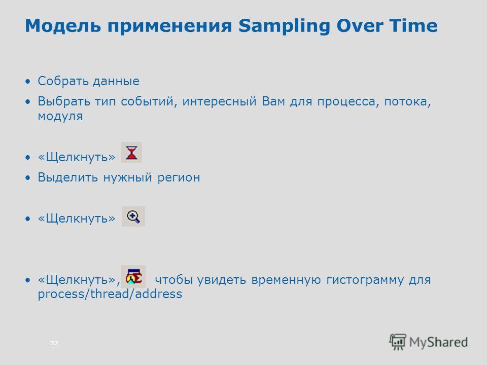 32 Модель применения Sampling Over Time Собрать данные Выбрать тип событий, интересный Вам для процесса, потока, модуля «Щелкнуть» Выделить нужный регион «Щелкнуть» «Щелкнуть», чтобы увидеть временную гистограмму для process/thread/address
