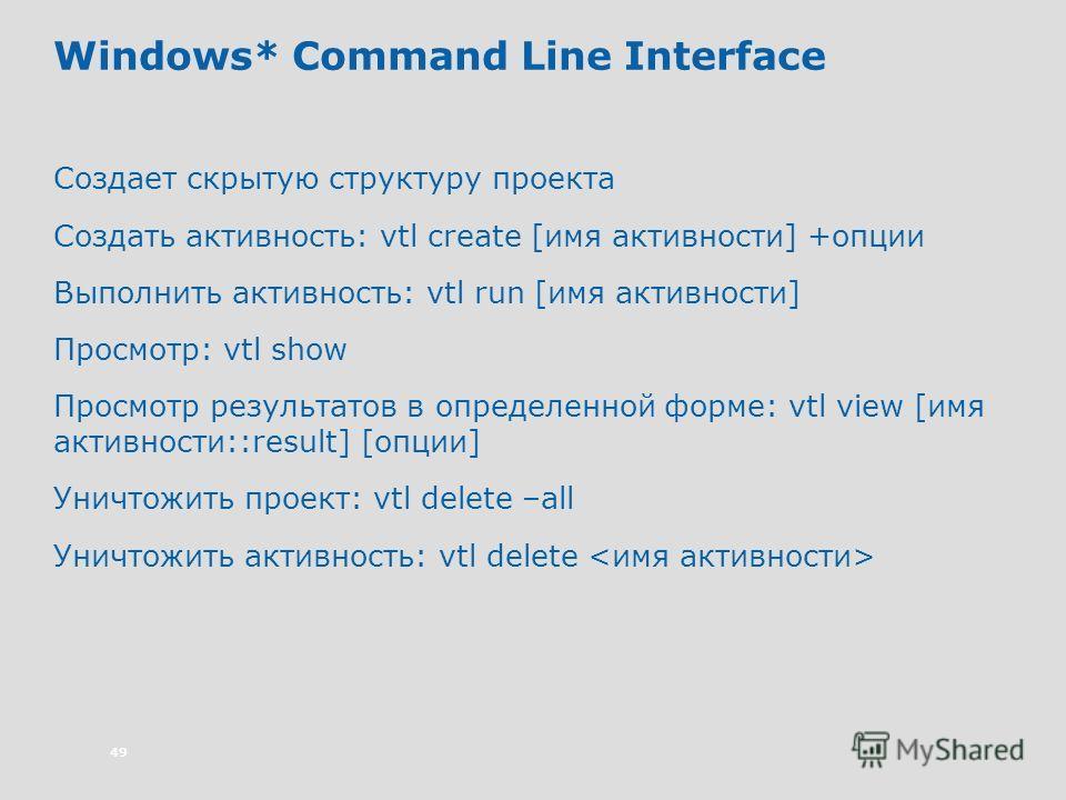 49 Windows* Command Line Interface Создает скрытую структуру проекта Создать активность: vtl create [имя активности] +опции Выполнить активность: vtl run [имя активности] Просмотр: vtl show Просмотр результатов в определенной форме: vtl view [имя акт