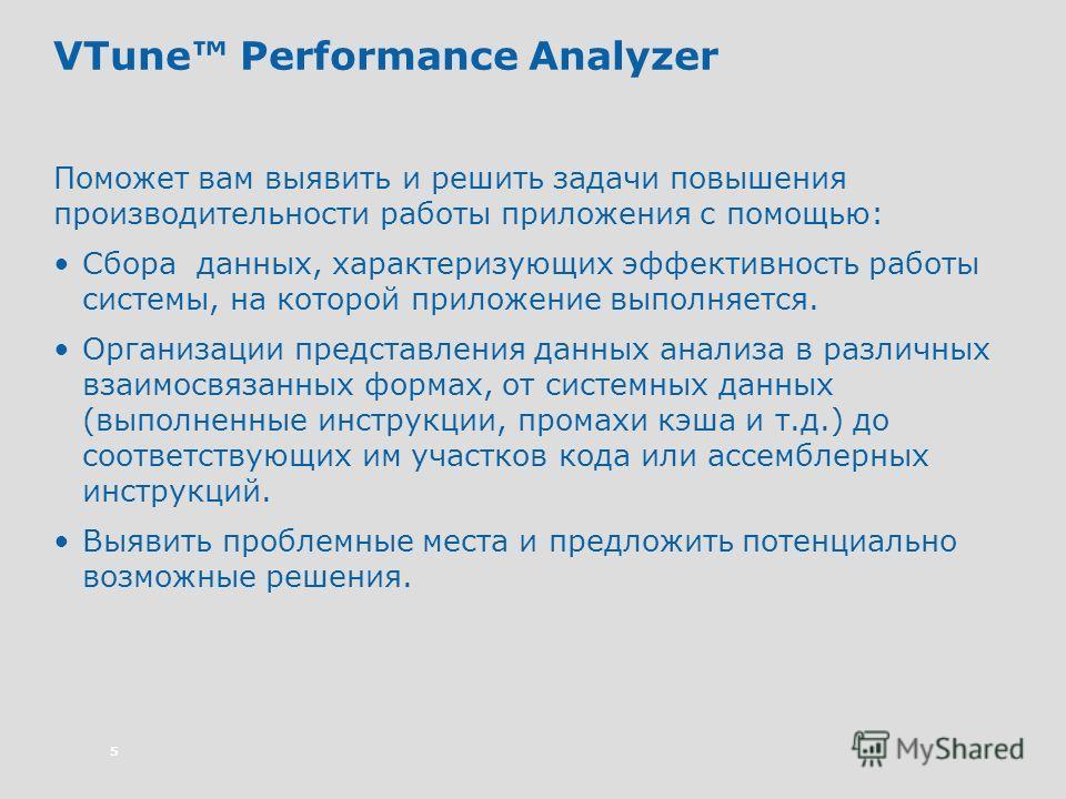 5 VTune Performance Analyzer Поможет вам выявить и решить задачи повышения производительности работы приложения с помощью: Сбора данных, характеризующих эффективность работы системы, на которой приложение выполняется. Организации представления данных