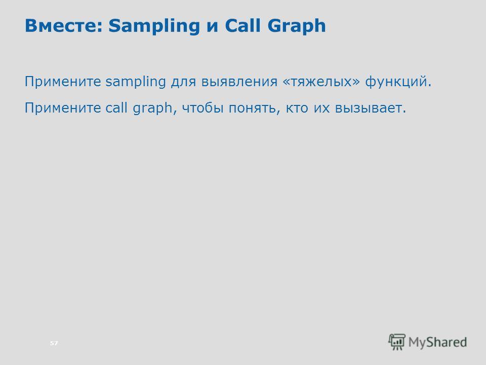 57 Вместе: Sampling и Call Graph Примените sampling для выявления «тяжелых» функций. Примените call graph, чтобы понять, кто их вызывает.