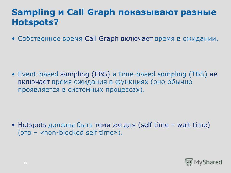 58 Sampling и Call Graph показывают разные Hotspots? Собственное время Call Graph включает время в ожидании. Event-based sampling (EBS) и time-based sampling (TBS) не включает время ожидания в функциях (оно обычно проявляется в системных процессах).