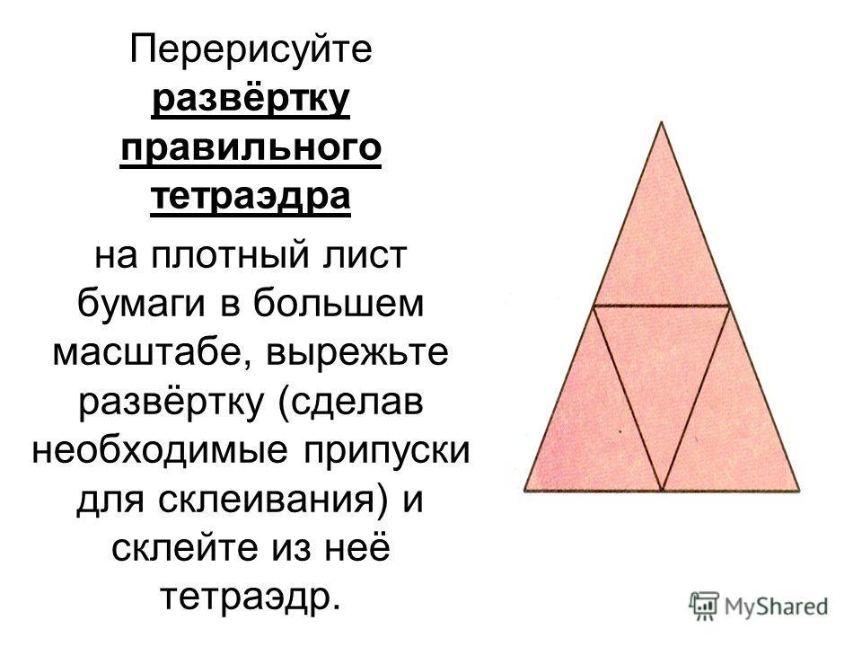 Перерисуйте развёртку правильного тетраэдра на плотный лист бумаги в большем масштабе, вырежьте развёртку (сделав необходимые припуски для склеивания) и склейте из неё тетраэдр.