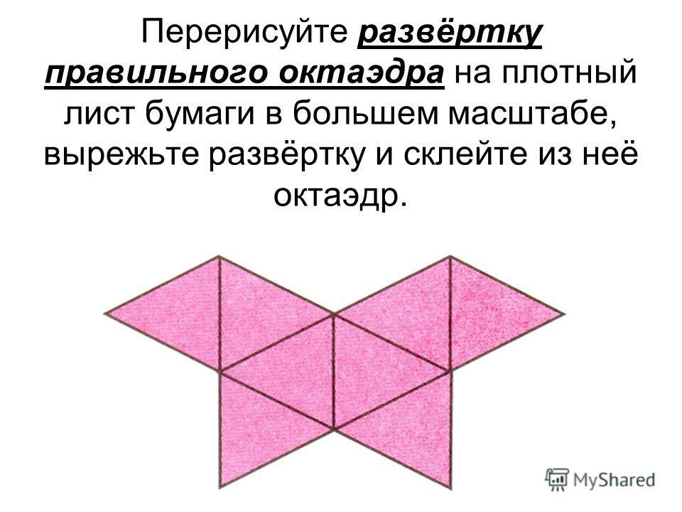 Перерисуйте развёртку правильного октаэдра на плотный лист бумаги в большем масштабе, вырежьте развёртку и склейте из неё октаэдр.