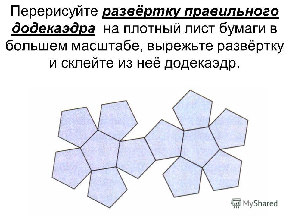 Перерисуйте развёртку правильного додекаэдра на плотный лист бумаги в большем масштабе, вырежьте развёртку и склейте из неё додекаэдр.
