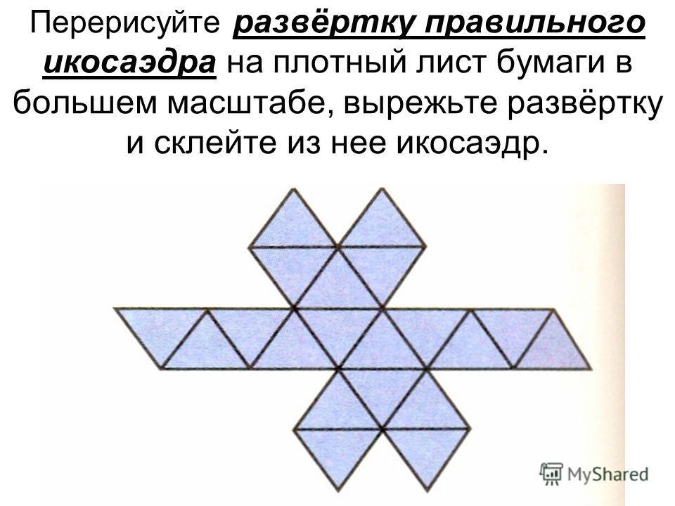 Перерисуйте развёртку правильного икосаэдра на плотный лист бумаги в большем масштабе, вырежьте развёртку и склейте из нее икосаэдр.