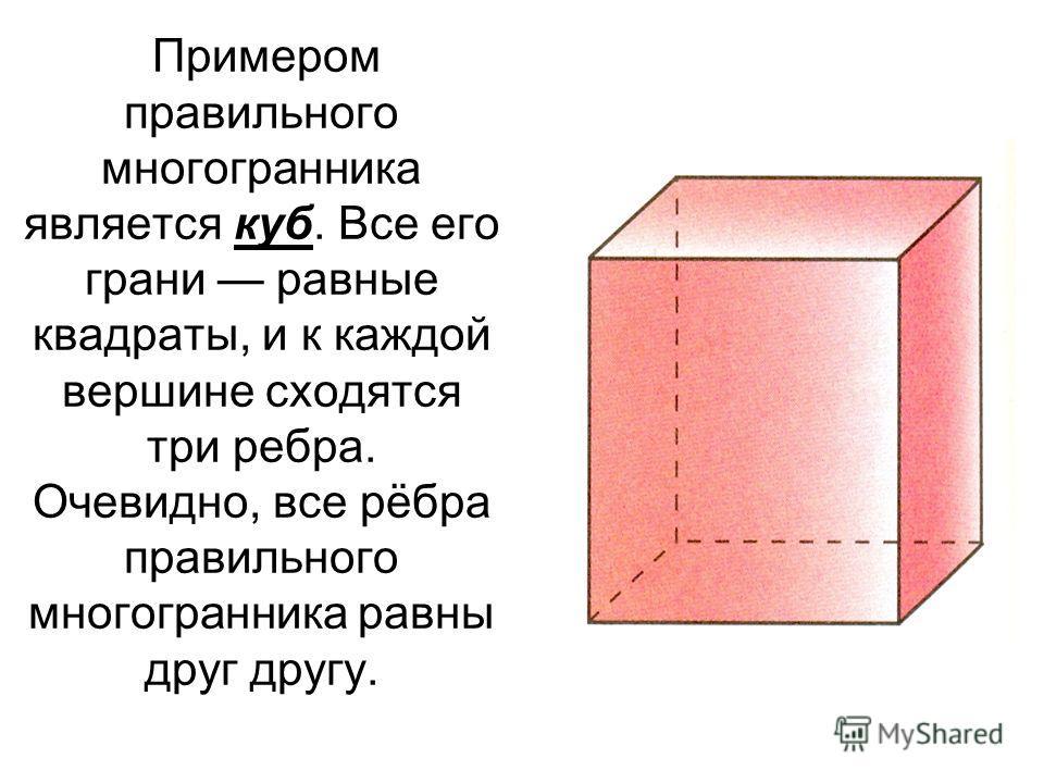 Примером правильного многогранника является куб. Все его грани равные квадраты, и к каждой вершине сходятся три ребра. Очевидно, все рёбра правильного многогранника равны друг другу.