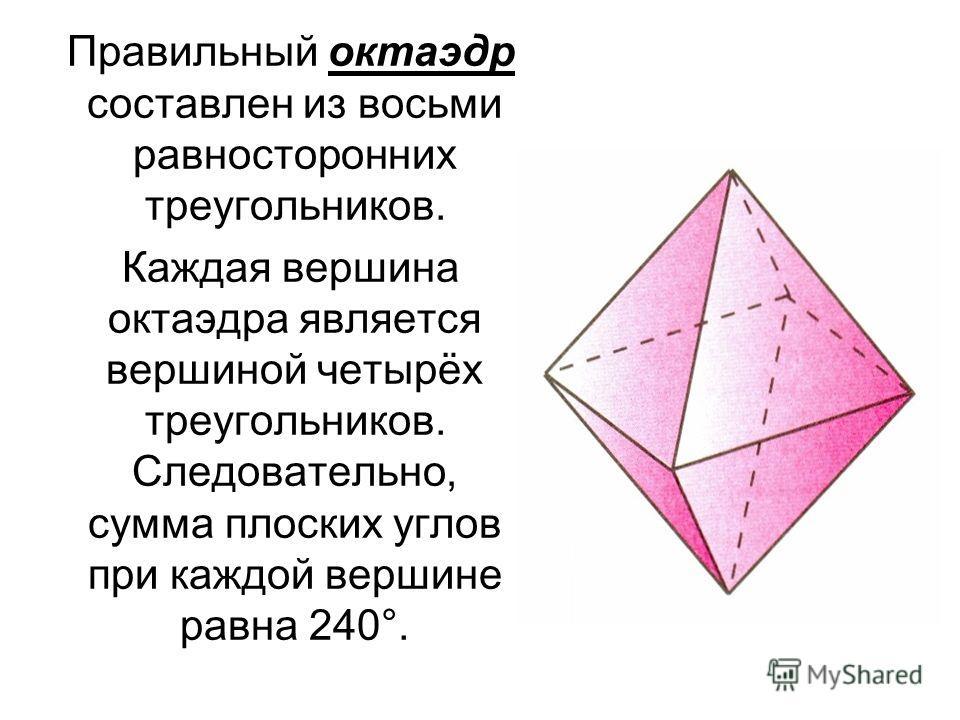 Правильный октаэдр составлен из восьми равносторонних треугольников. Каждая вершина октаэдра является вершиной четырёх треугольников. Следовательно, сумма плоских углов при каждой вершине равна 240°.