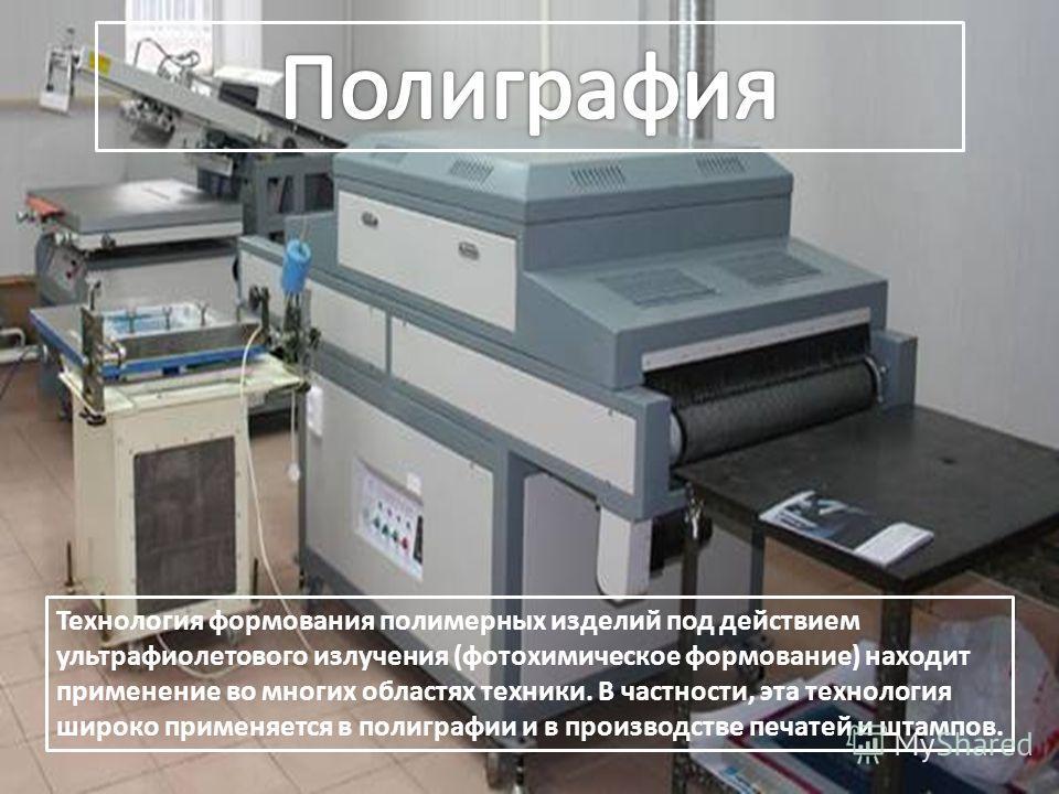 Технология формования полимерных изделий под действием ультрафиолетового излучения (фотохимическое формование) находит применение во многих областях техники. В частности, эта технология широко применяется в полиграфии и в производстве печатей и штамп