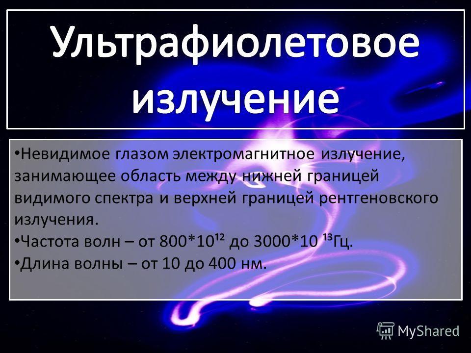 Невидимое глазом электромагнитное излучение, занимающее область между нижней границей видимого спектра и верхней границей рентгеновского излучения. Частота волн – от 800*10¹² до 3000*10 ¹³Гц. Длина волны – от 10 до 400 нм.