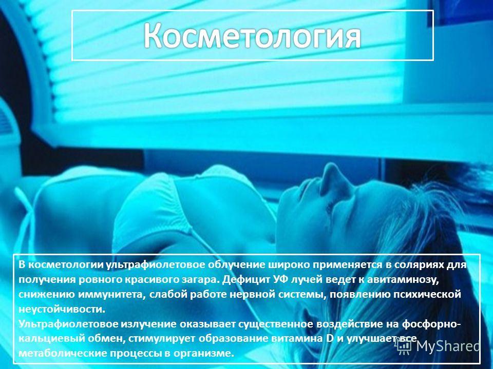В косметологии ультрафиолетовое облучение широко применяется в соляриях для получения ровного красивого загара. Дефицит УФ лучей ведет к авитаминозу, снижению иммунитета, слабой работе нервной системы, появлению психической неустойчивости. Ультрафиол