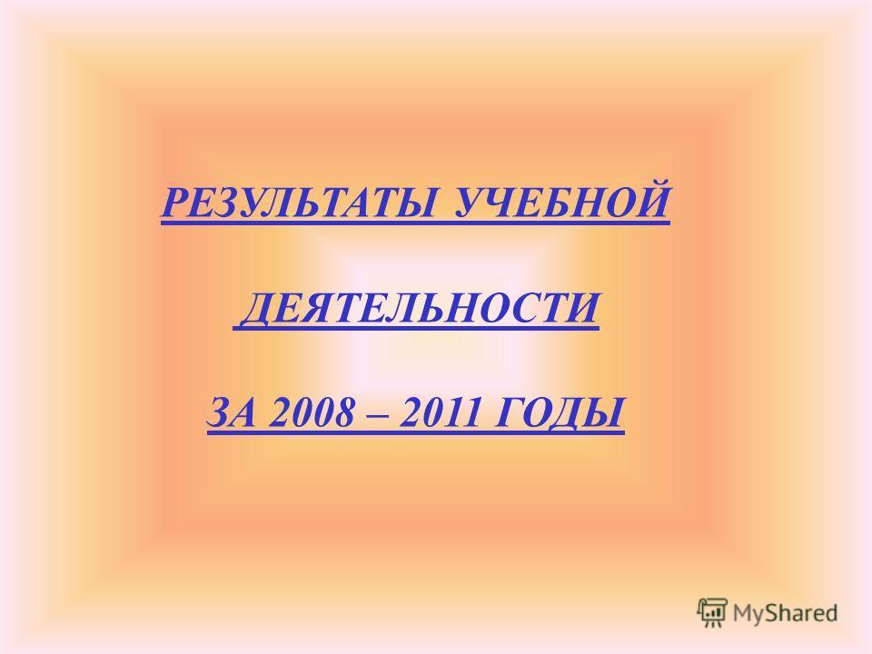 РЕЗУЛЬТАТЫ УЧЕБНОЙ ДЕЯТЕЛЬНОСТИ ЗА 2008 – 2011 ГОДЫ