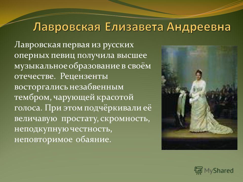 Лавровская первая из русских оперных певиц получила высшее музыкальное образование в своём отечестве. Рецензенты восторгались незабвенным тембром, чарующей красотой голоса. При этом подчёркивали её величавую простату, скромность, неподкупную честност