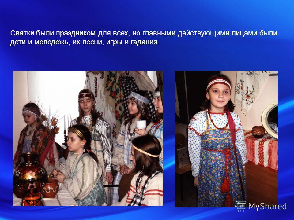 Святки были праздником для всех, но главными действующими лицами были дети и молодежь, их песни, игры и гадания.