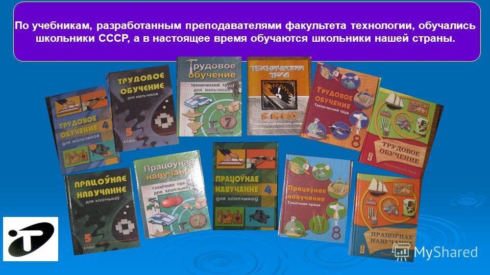 По учебникам, разработанным преподавателями факультета технологии, обучались школьники СССР, а в настоящее время обучаются школьники нашей страны.