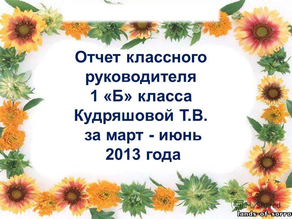 Отчет классного руководителя 1 «Б» класса Кудряшовой Т.В. за март - июнь 2013 года