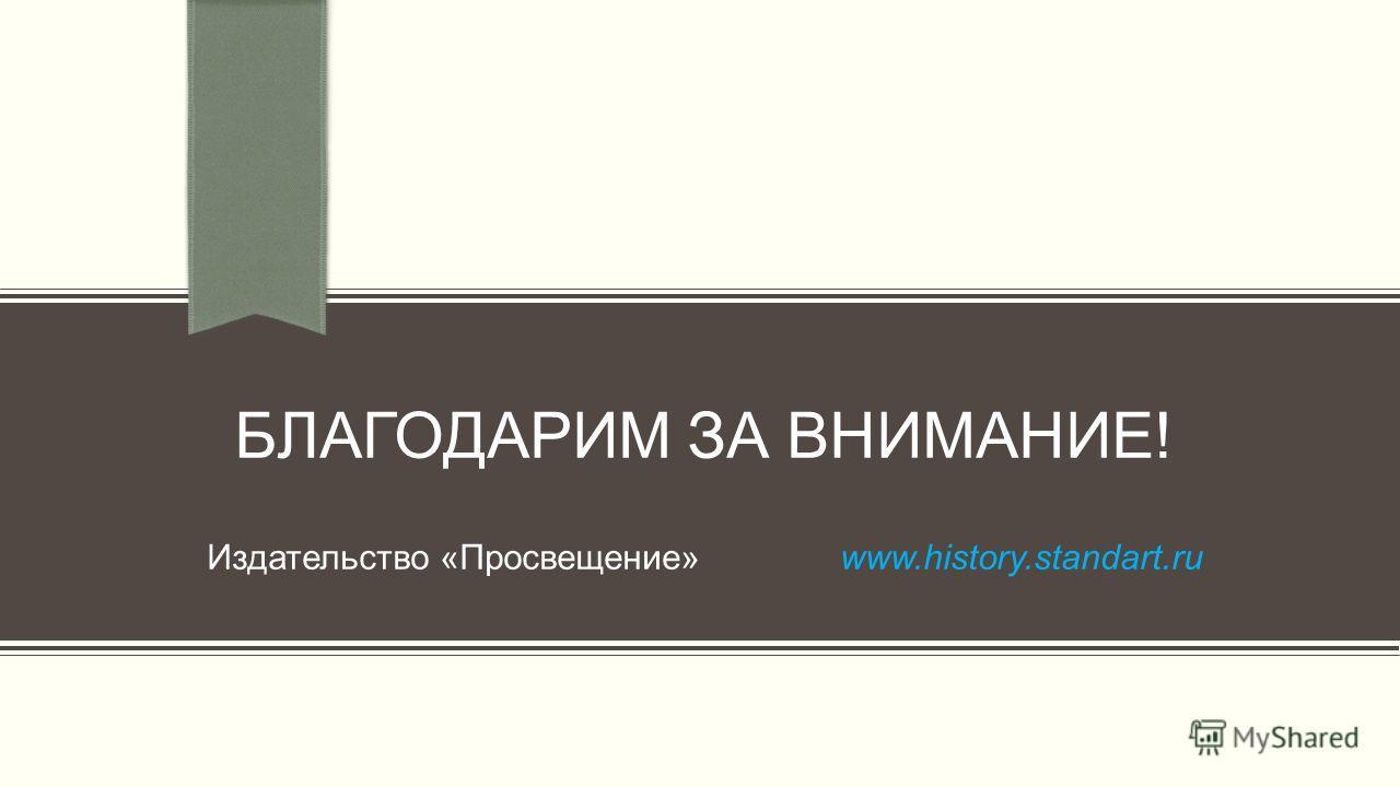 БЛАГОДАРИМ ЗА ВНИМАНИЕ! Издательство «Просвещение» www.history.standart.ru