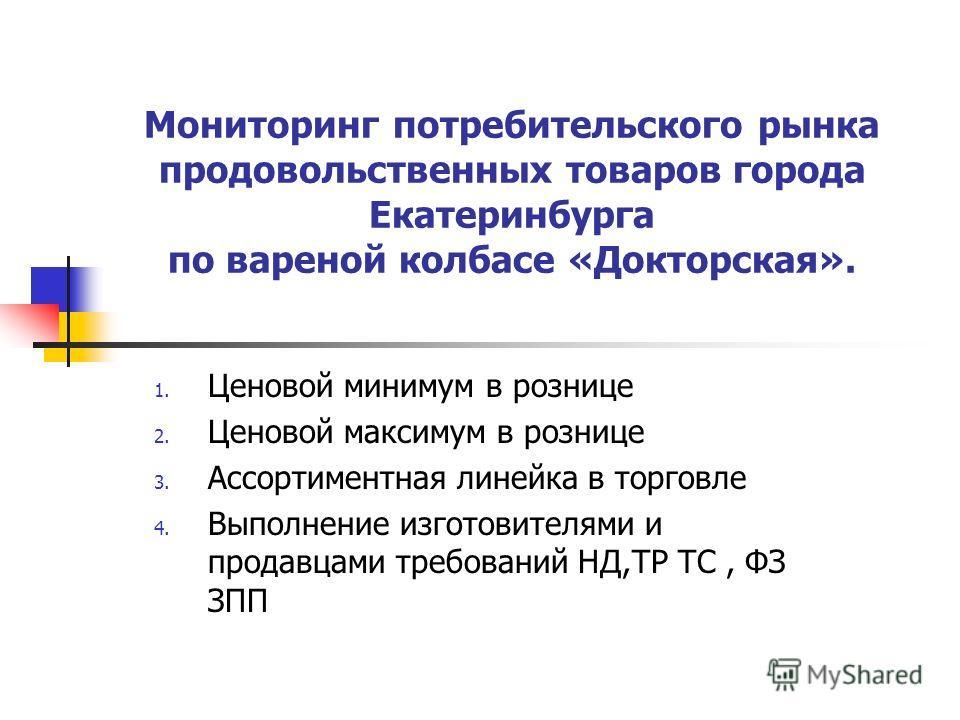 Мониторинг потребительского рынка продовольственных товаров города Екатеринбурга по вареной колбасе «Докторская». 1. Ценовой минимум в рознице 2. Ценовой максимум в рознице 3. Ассортиментная линейка в торговле 4. Выполнение изготовителями и продавцам