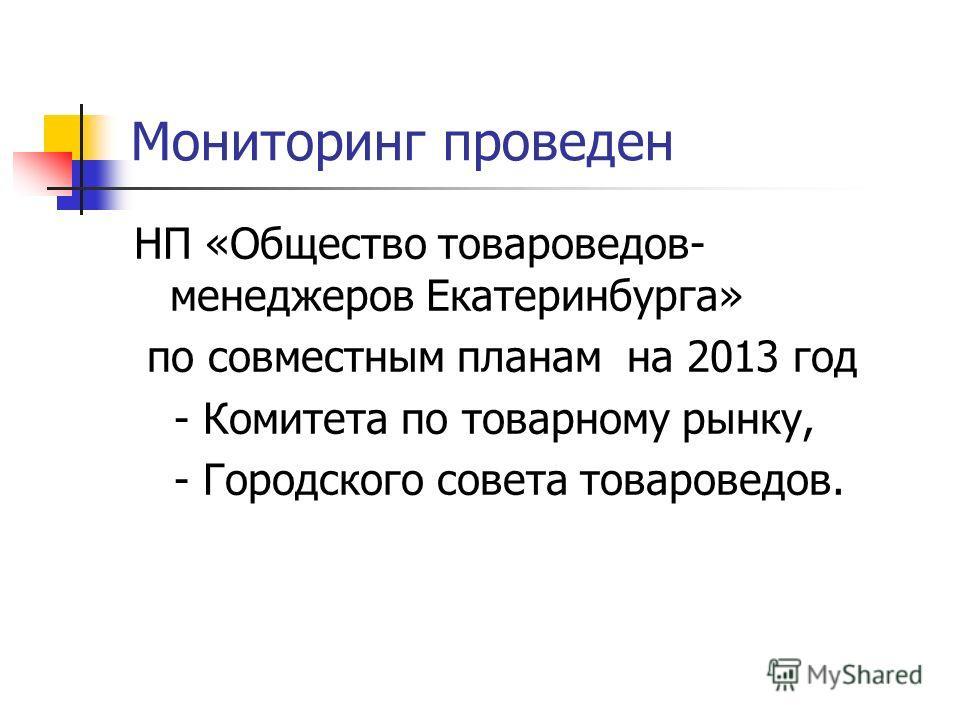 Мониторинг проведен НП «Общество товароведов- менеджеров Екатеринбурга» по совместным планам на 2013 год - Комитета по товарному рынку, - Городского совета товароведов.