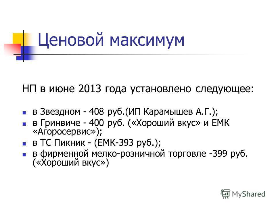 НП в июне 2013 года установлено следующее: в Звездном - 408 руб.(ИП Карамышев А.Г.); в Гринвиче - 400 руб. («Хороший вкус» и ЕМК «Агоросервис»); в ТС Пикник - (ЕМК-393 руб.); в фирменной мелко-розничной торговле -399 руб. («Хороший вкус») Ценовой мак