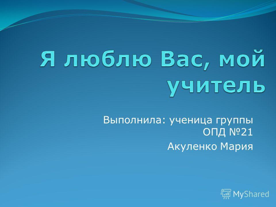 Выполнила: ученица группы ОПД 21 Акуленко Мария