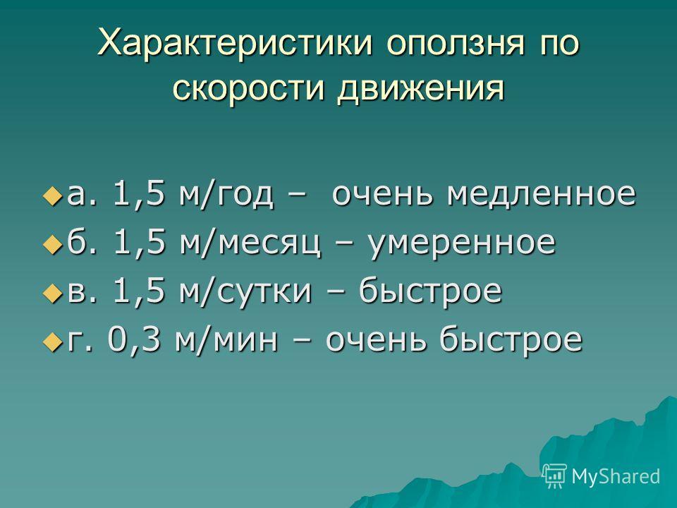 Характеристики оползня по скорости движения а. 1,5 м/год – очень медленное а. 1,5 м/год – очень медленное б. 1,5 м/месяц – умеренное б. 1,5 м/месяц – умеренное в. 1,5 м/сутки – быстрое в. 1,5 м/сутки – быстрое г. 0,3 м/мин – очень быстрое г. 0,3 м/ми