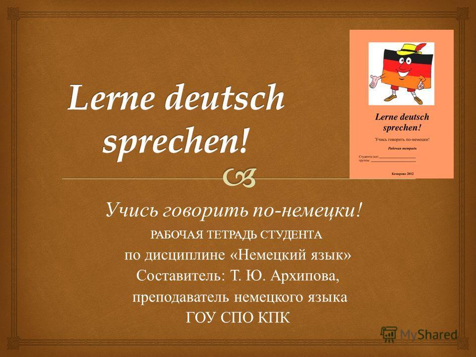 Учись говорить по - немецки ! РАБОЧАЯ ТЕТРАДЬ СТУДЕНТА по дисциплине « Немецкий язык » Составитель : Т. Ю. Архипова, преподаватель немецкого языка ГОУ СПО КПК