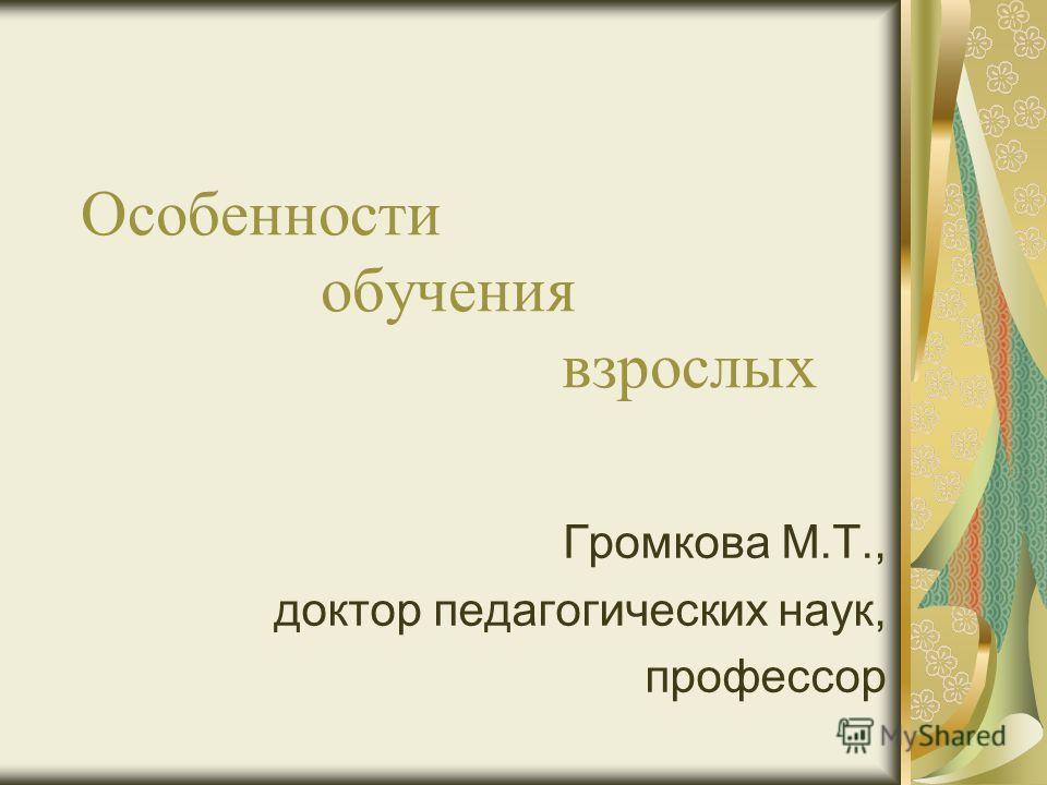 Особенности обучения взрослых Громкова М.Т., доктор педагогических наук, профессор
