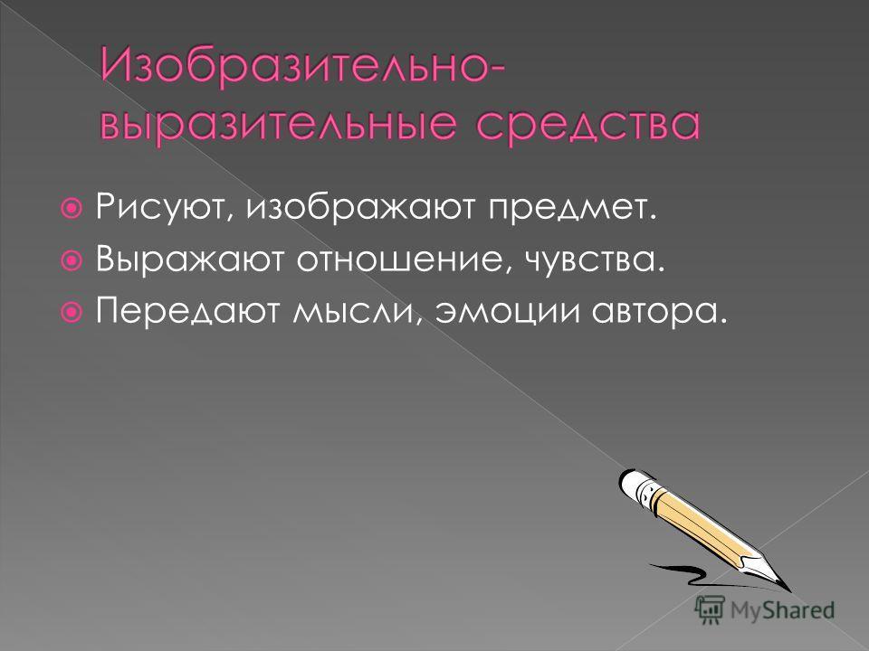 Рисуют, изображают предмет. Выражают отношение, чувства. Передают мысли, эмоции автора.