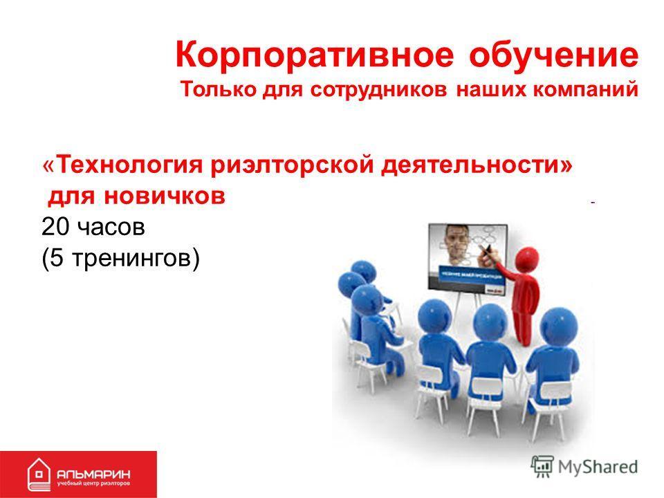 Корпоративное обучение Только для сотрудников наших компаний «Технология риэлторской деятельности» для новичков 20 часов (5 тренингов)