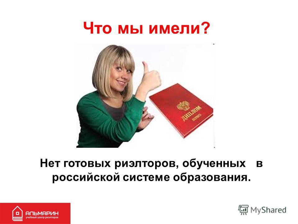 Что мы имели? Нет готовых риэлторов, обученных в российской системе образования.