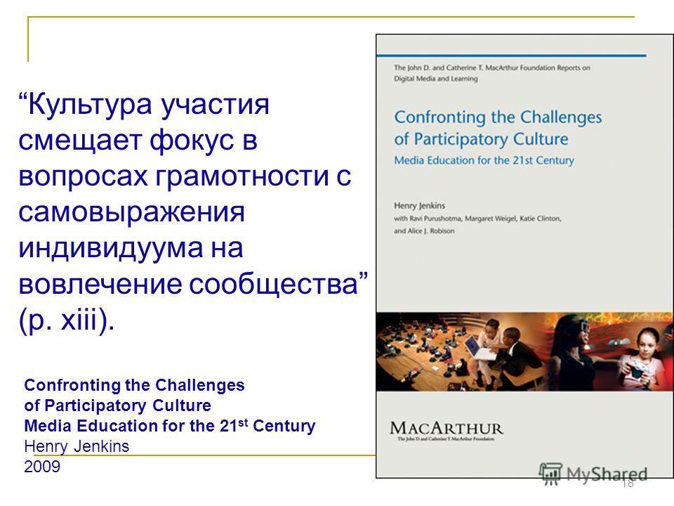 18 Культура участия смещает фокус в вопросах грамотности с самовыражения индивидуума на вовлечение сообщества (p. xiii). Confronting the Challenges of Participatory Culture Media Education for the 21 st Century Henry Jenkins 2009