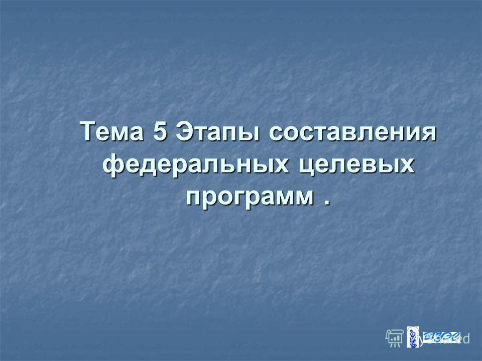 Тема 5 Этапы составления федеральных целевых программ.