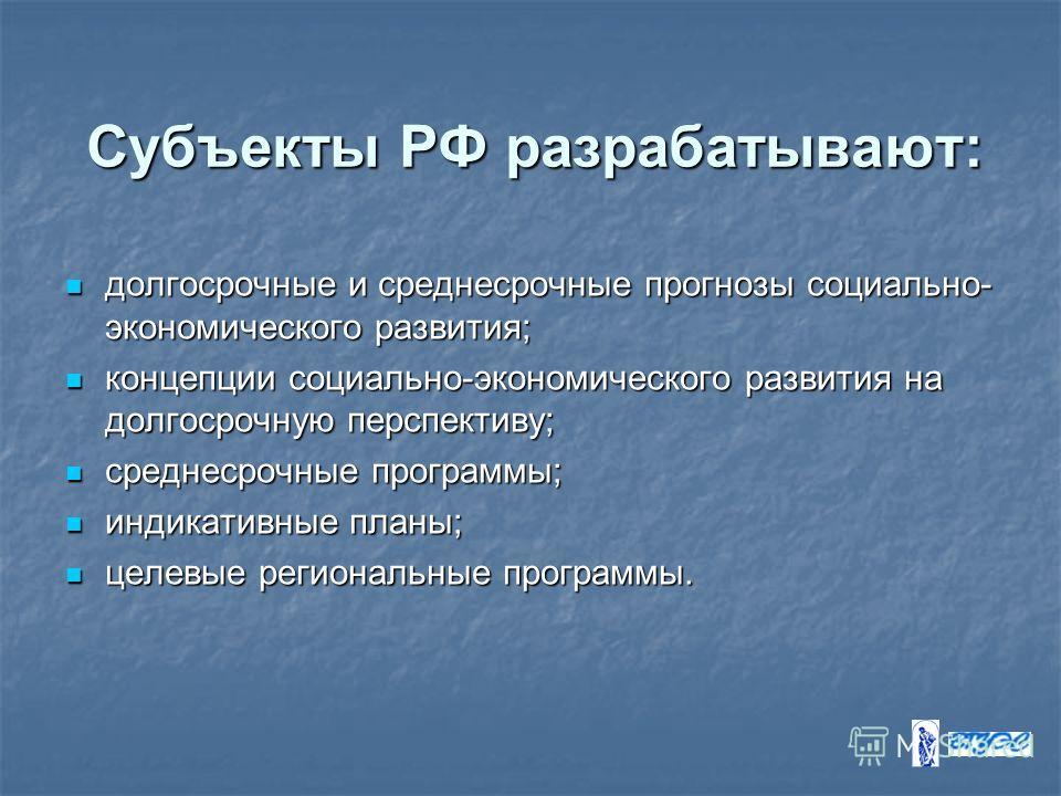 Субъекты РФ разрабатывают: долгосрочные и среднесрочные прогнозы социально- экономического развития; долгосрочные и среднесрочные прогнозы социально- экономического развития; концепции социально-экономического развития на долгосрочную перспективу; ко