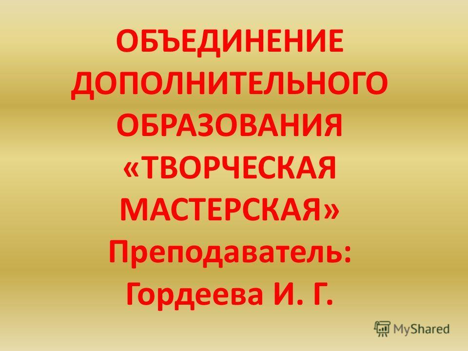 ОБЪЕДИНЕНИЕ ДОПОЛНИТЕЛЬНОГО ОБРАЗОВАНИЯ «ТВОРЧЕСКАЯ МАСТЕРСКАЯ» Преподаватель: Гордеева И. Г.