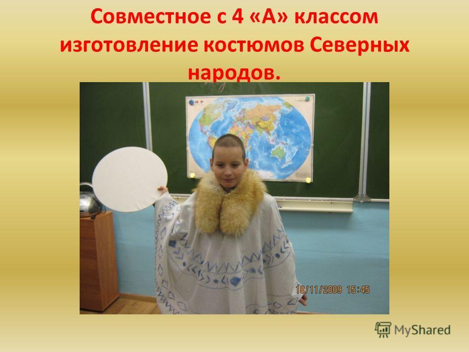 Совместное с 4 «А» классом изготовление костюмов Северных народов.