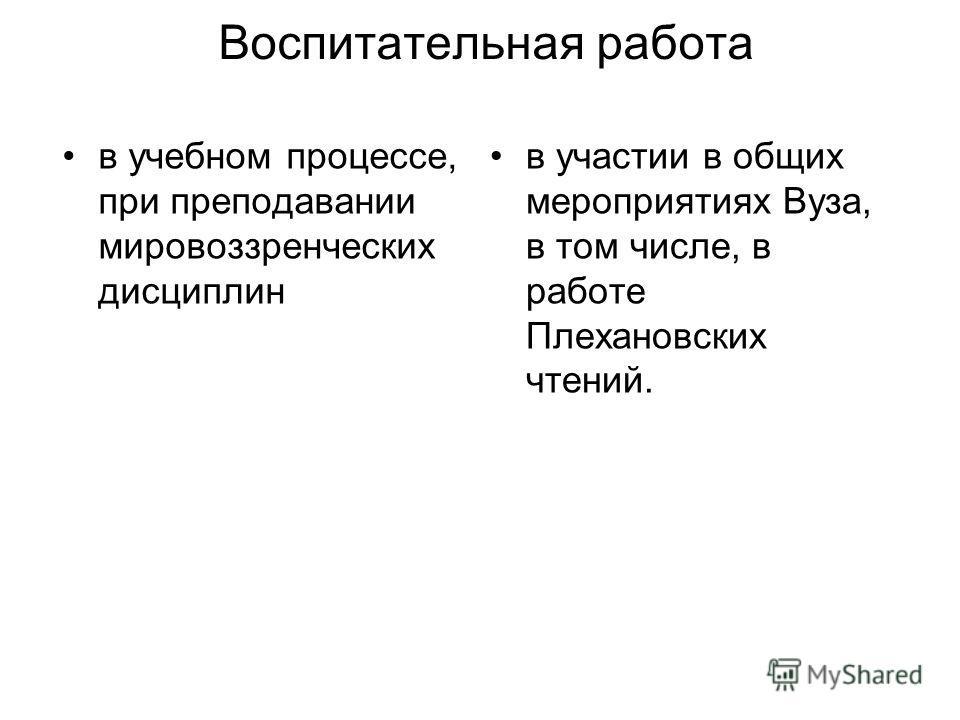 Воспитательная работа в учебном процессе, при преподавании мировоззренческих дисциплин в участии в общих мероприятиях Вуза, в том числе, в работе Плехановских чтений.