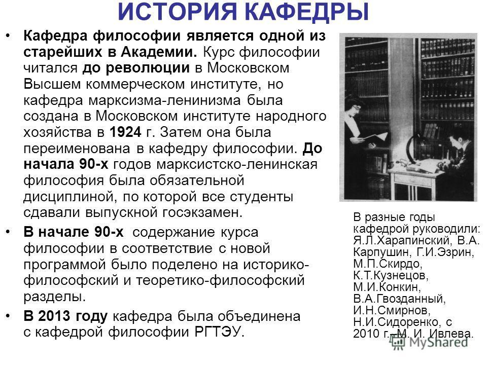 ИСТОРИЯ КАФЕДРЫ Кафедра философии является одной из старейших в Академии. Курс философии читался до революции в Московском Высшем коммерческом институте, но кафедра марксизма-ленинизма была создана в Московском институте народного хозяйства в 1924 г.