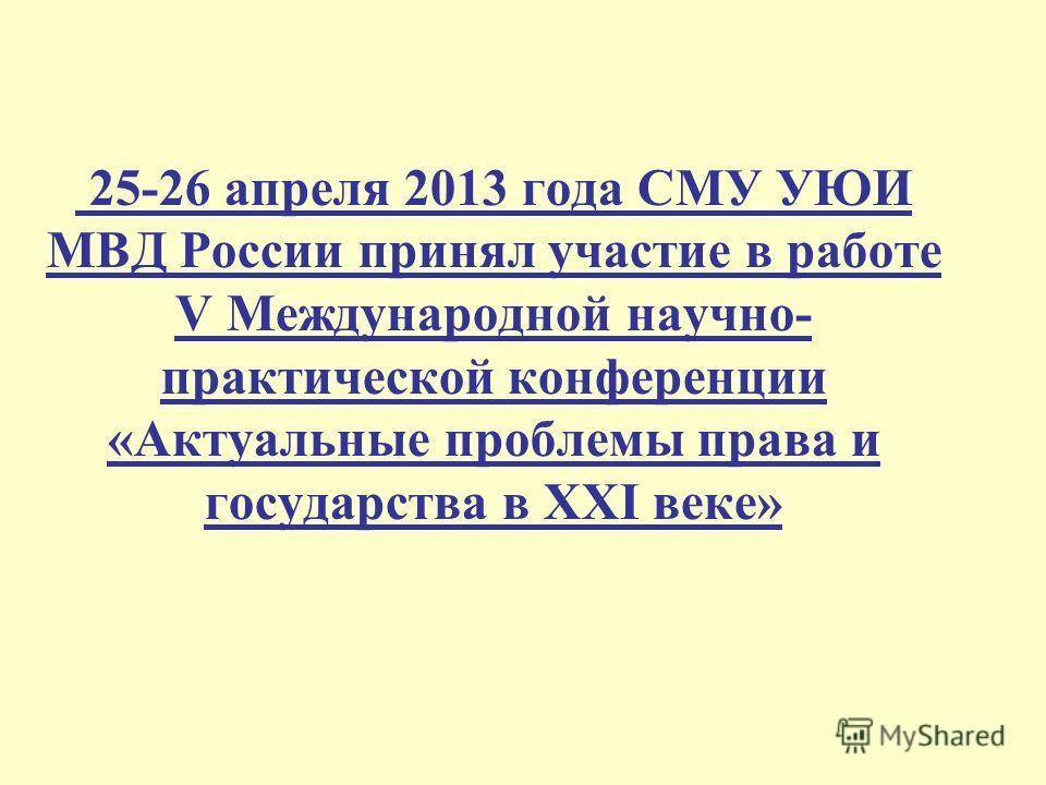 25-26 апреля 2013 года СМУ УЮИ МВД России принял участие в работе V Международной научно- практической конференции «Актуальные проблемы права и государства в XXI веке»